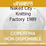 Naked City - Knitting Factory 1989 cd musicale di City Naked