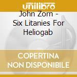 John Zorn - Six Litanies For Heliogab cd musicale di John Zorn