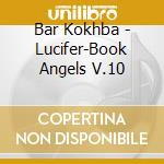 Bar Kokhba - Lucifer-Book Angels V.10 cd musicale di Kokhba Bar
