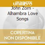 ALHAMBRA LOVE SONGS                       cd musicale di John Zorn