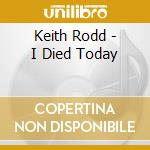 I DIED TODAY                              cd musicale di Rodd Keith