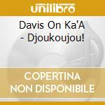 Davis On Ka'A - Djoukoujou! cd musicale di DAVIS ON KA'A