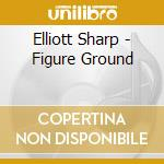 FIGURE GROUND                             cd musicale di Elliott Sharp