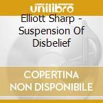 SUSPENSION OF DISBELIEF                   cd musicale di Elliott Sharp