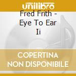Fred Frith - Eye To Ear Ii cd musicale di Fred Frith
