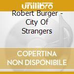 CITY OF STRANGERS                         cd musicale di Robert Burger