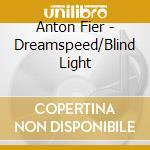 Anton Fier - Dreamspeed/Blind Light cd musicale di Anton Fier