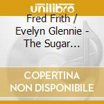 Fred Frith/Evelyn Glennie - The Sugar Factory cd musicale di FRITH-GLENNIE