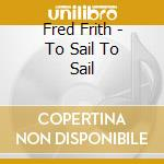 TO SAIL, TO SAIL                          cd musicale di Fred Frith
