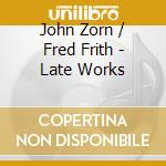 John Zorn / Fred Frith - Late Works cd musicale di ZORN JOHN-FRED FRITH