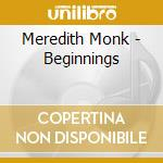 BEGINNINGS                                cd musicale di Meredith Monk
