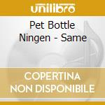 Pet Bottle Ningen - Same cd musicale di Pet bottle ningen