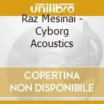 CYBORG ACOUSTICS                          cd musicale di Raz Mesinai