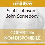 Scott Johnson - John Somebody cd musicale di Scott Johnson