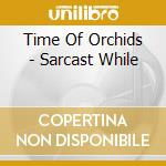 Time Of Orchids - Sarcast While cd musicale di TIME OF ORCHIDS