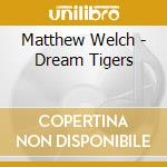 Matthew Welch - Dream Tigers cd musicale di Matthew Welch