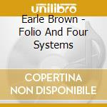 Earle Brown - Folio And Four Systems cd musicale di Earle Brown