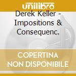 Derek Keller - Impositions & Consequenc. cd musicale di Derek Keller