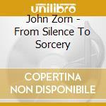 FROM SILENCE TO SORCERY                   cd musicale di John Zorn