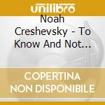 Noah Creshevsky - To Know And Not To Know cd musicale di Noah Creshevsky