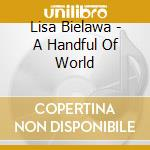 Lisa Bielawa - A Handful Of World cd musicale di Lisa Bielawa