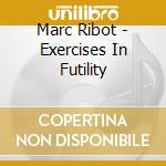 Marc Ribot - Exercises In Futility cd musicale di Marc Ribot