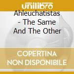 Ahleuchatistas - The Same And The Other cd musicale di AHLEUCHATISTAS