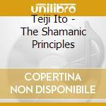 THE SHAMANIC PRINCIPLES                   cd musicale di Teiji Ito