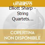 Elliott Sharp - String Quartets 2002/2007 cd musicale di Elliott Sharp