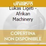 Lukas Ligeti - Afrikan Machinery cd musicale di Lukas Ligeti