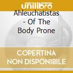 OF THE BODY PRONE                         cd musicale di AHLEUCHATISTAS