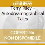Terry Riley - Autodreamographical Tales cd musicale di Terry Riley