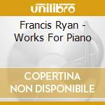 Francis Ryan - Works For Piano cd musicale di Ryan Francis