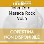 John Zorn - Masada Rock Vol.5 cd musicale di Masada anniversary 5