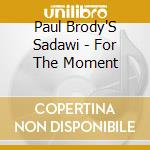 Paul Brody'S Sadawi - For The Moment cd musicale di BRODY PAUL SADAWI