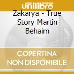 Zakarya - True Story Martin Behaim cd musicale di ZAKARYA