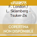 F. London / L. Sklamberg - Tsuker-Zis cd musicale di LONDON-SKLAMBERG