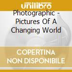 PICTURES OF A CHANGING WORLD              cd musicale di PHOTOGRAPHIC
