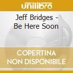 Be here soon cd musicale di Jeff Bridges