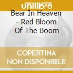 RED BLOOM OF THE BOOM                     cd musicale di BEAR IN HEAVEN