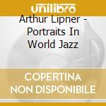 Arthur Lipner - Portraits In World Jazz cd musicale di Arthur lipner & world jazz gro