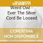 EVER THE SILVER CORD BELOOSED             cd musicale di Owl Weird