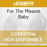 FOR THE MISSION BABY                      cd musicale di HOLCOMBE MALCOM