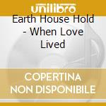 Earth house hold-when love lived cd cd musicale di Earth house hold