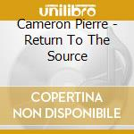 Cameron Pierre - Return To The Source cd musicale