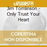 Only trust your heart cd musicale di Jim Tomlinson