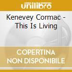 Kenevey Cormac - This Is Living cd musicale di Cormac Kenevey