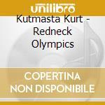 CD - KUTMASTA KURT - REDNECK OLYMPICS cd musicale di Kurt Kutmasta