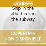 Ship in the attic birds in the subway cd musicale