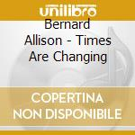 TIMES ARE CHANGING                        cd musicale di BERNARD ALLISON